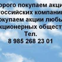 Куплю Дорого покупаем акции в Тюмени, в Тюмени